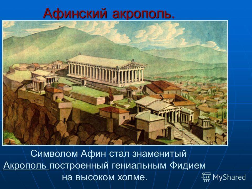 Афинский акрополь. Символом Афин стал знаменитый Акрополь построенный гениальным Фидием на высоком холме.