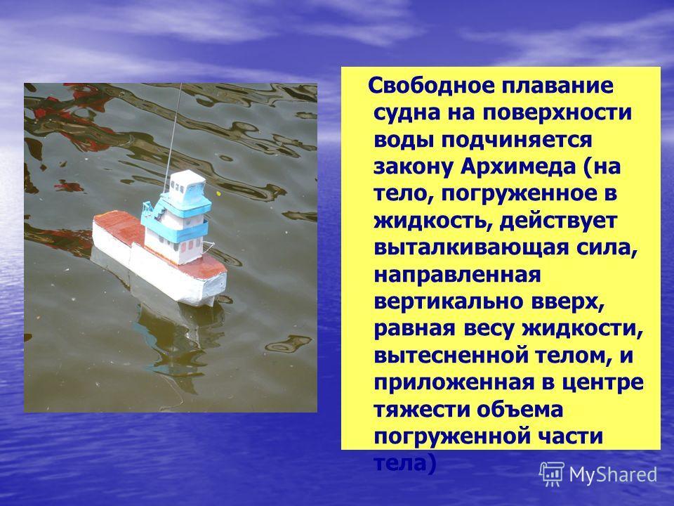 Свободное плавание судна на поверхности воды подчиняется закону Архимеда (на тело, погруженное в жидкость, действует выталкивающая сила, направленная вертикально вверх, равная весу жидкости, вытесненной телом, и приложенная в центре тяжести объема по