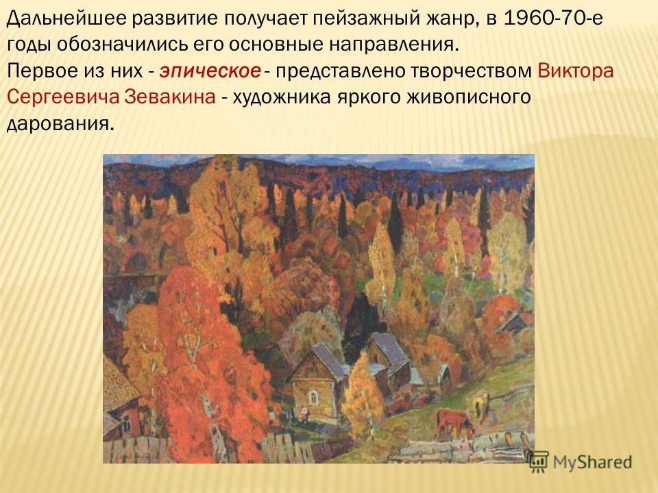 Дальнейшее развитие получает пейзажный жанр, в 1960-70-е годы обозначились его основные направления. Первое из них - эпическое - представлено творчеством Виктора Сергеевича Зевакина - художника яркого живописного дарования.