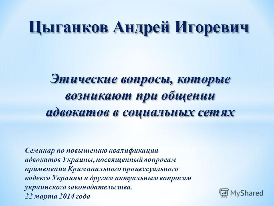 Цыганков Андрей Игоревич Этические вопросы, которые возникают при общении адвокатов в социальных сетях Семинар по повышению квалификации адвокатов Украины, посвященный вопросам применения Криминального процессуального кодекса Украины и другим актуаль