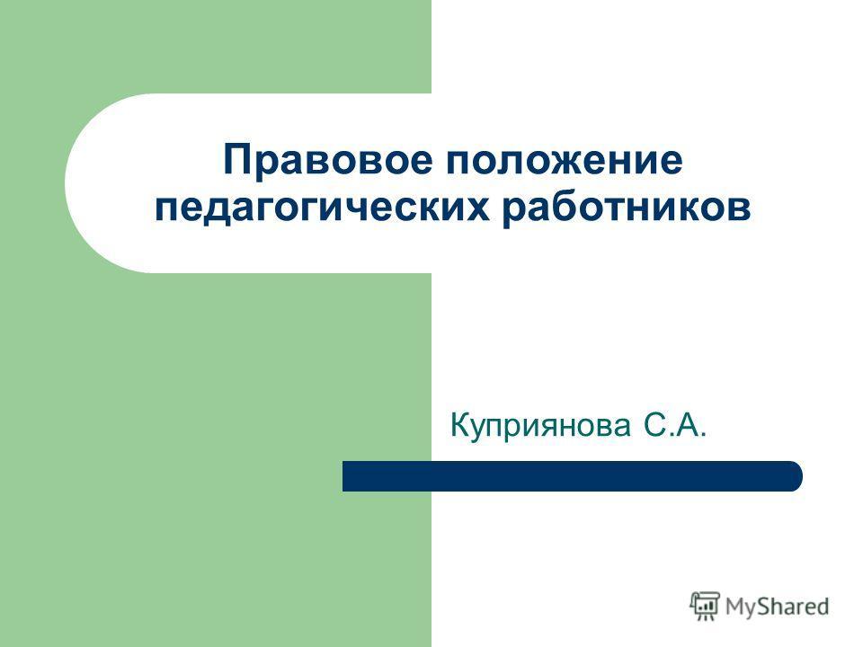 Правовое положение педагогических работников Куприянова С.А.