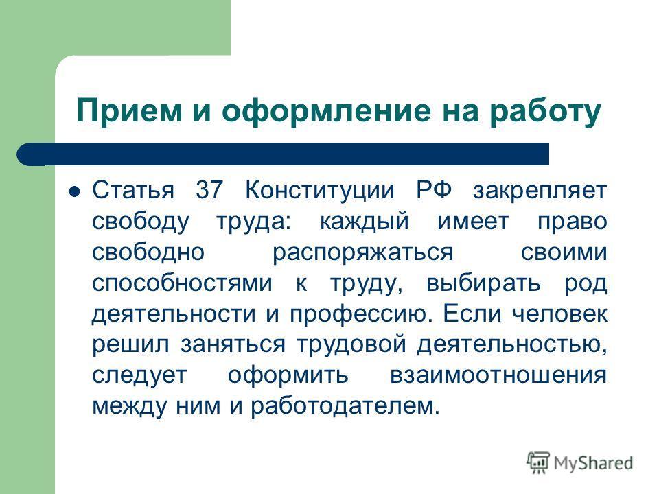 Прием и оформление на работу Статья 37 Конституции РФ закрепляет свободу труда: каждый имеет право свободно распоряжаться своими способностями к труду, выбирать род деятельности и профессию. Если человек решил заняться трудовой деятельностью, следует