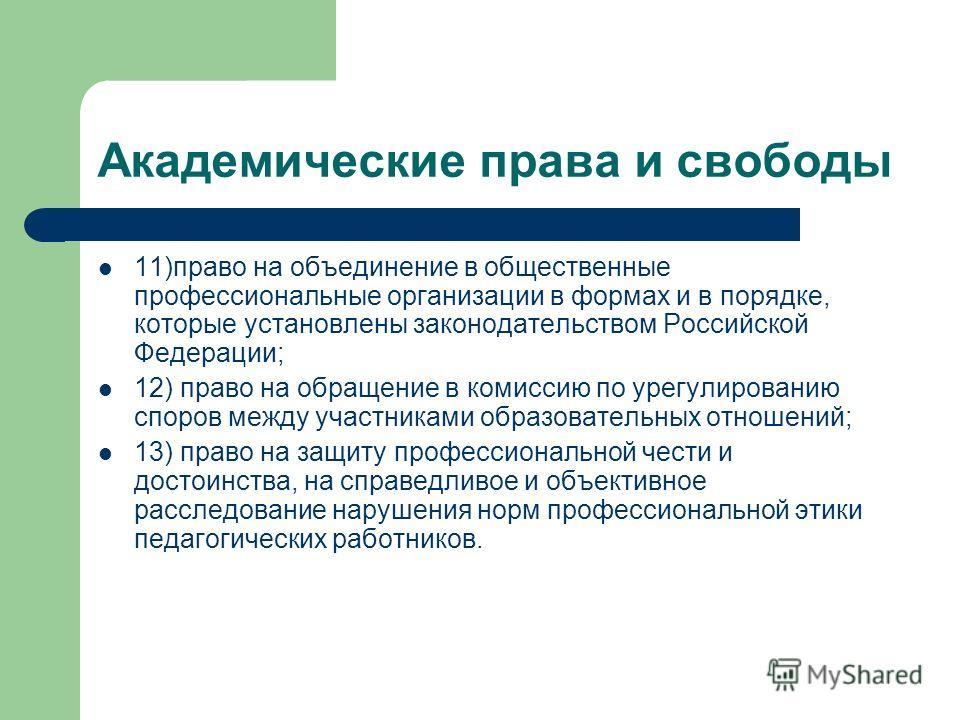 Академические права и свободы 11)право на объединение в общественные профессиональные организации в формах и в порядке, которые установлены законодательством Российской Федерации; 12) право на обращение в комиссию по урегулированию споров между участ