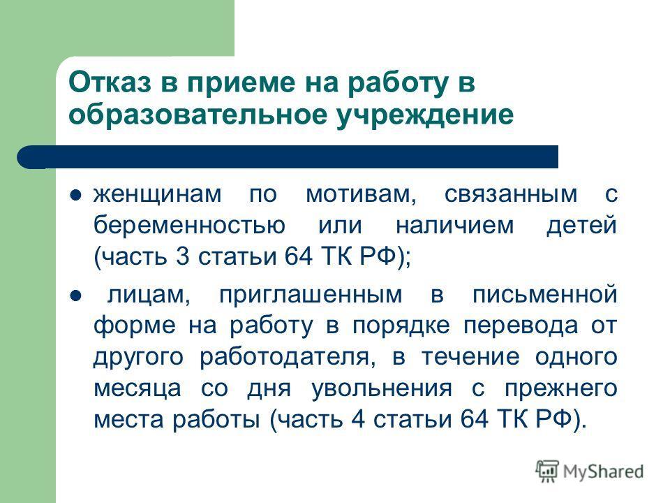 Отказ в приеме на работу в образовательное учреждение женщинам по мотивам, связанным с беременностью или наличием детей (часть 3 статьи 64 ТК РФ); лицам, приглашенным в письменной форме на работу в порядке перевода от другого работодателя, в течение
