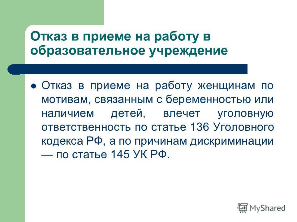 Отказ в приеме на работу в образовательное учреждение Отказ в приеме на работу женщинам по мотивам, связанным с беременностью или наличием детей, влечет уголовную ответственность по статье 136 Уголовного кодекса РФ, а по причинам дискриминации по ста