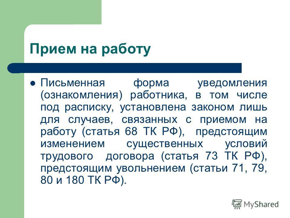 Прием на работу Письменная форма уведомления (ознакомления) работника, в том числе под расписку, установлена законом лишь для случаев, связанных с приемом на работу (статья 68 ТК РФ), предстоящим изменением существенных условий трудового договора (ст