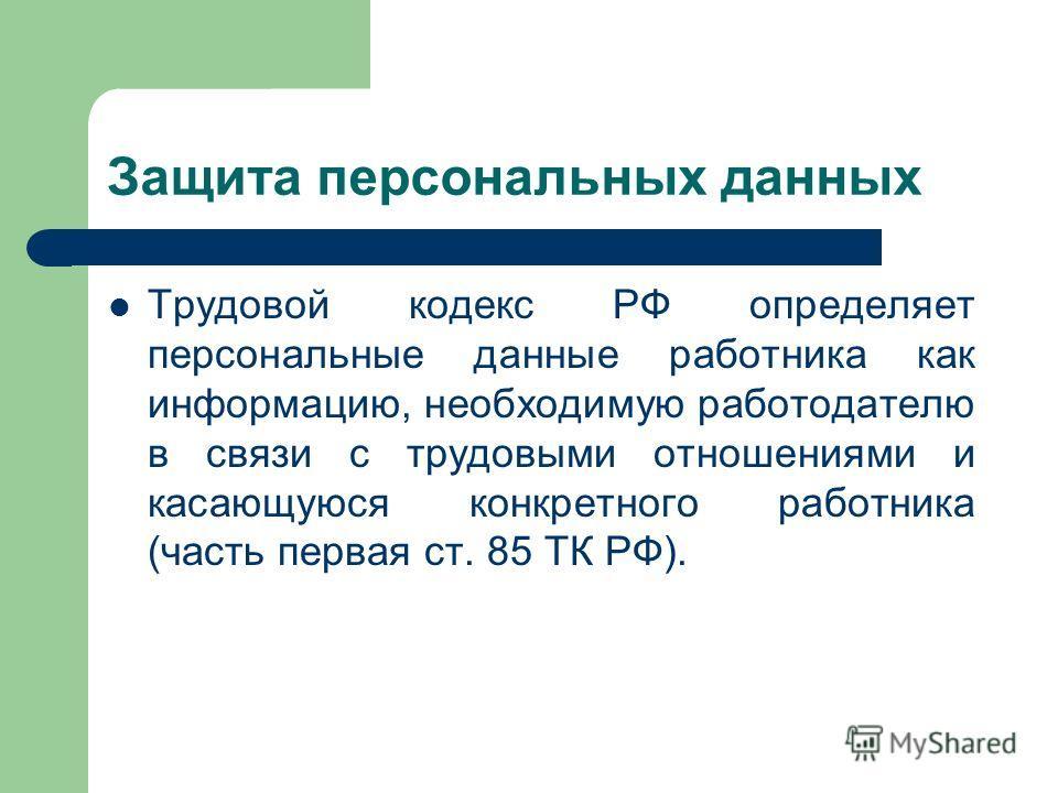 Защита персональных данных Трудовой кодекс РФ определяет персональные данные работника как информацию, необходимую работодателю в связи с трудовыми отношениями и касающуюся конкретного работника (часть первая ст. 85 ТК РФ).
