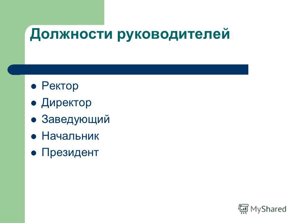 Должности руководителей Ректор Директор Заведующий Начальник Президент