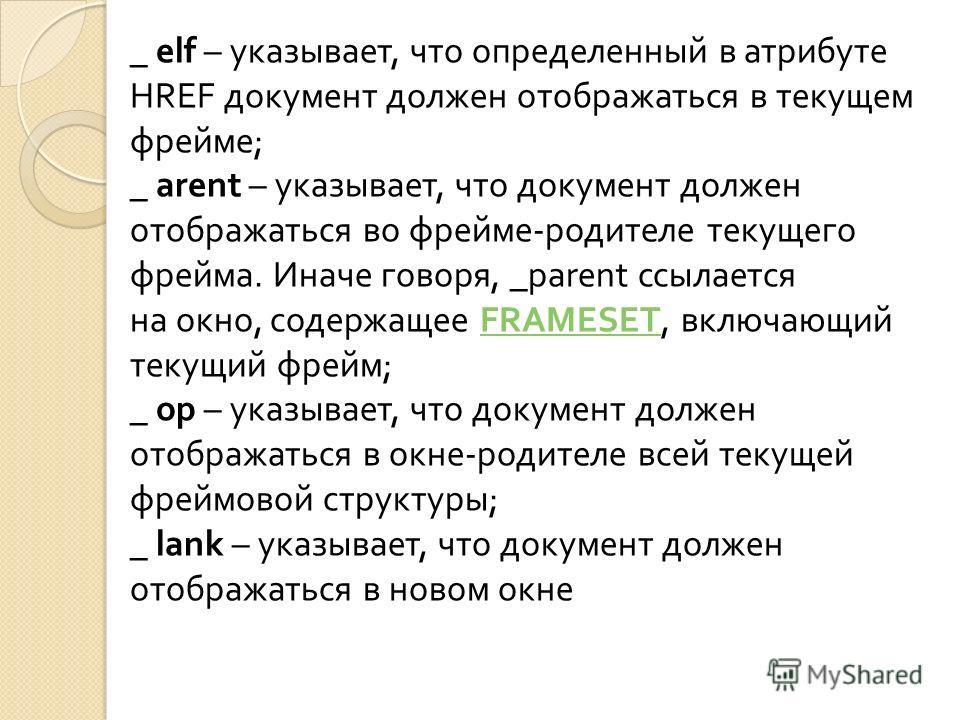 _ elf – указывает, что определенный в атрибуте HREF документ должен отображаться в текущем фрейме ; _ arent – указывает, что документ должен отображаться во фрейме - родителе текущего фрейма. Иначе говоря, _parent ссылается на окно, содержащее FRAMES