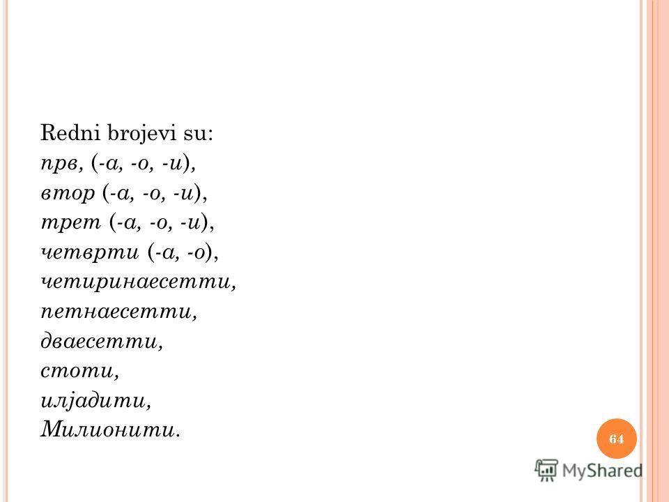 Redni brojevi su: прв, ( -а, -о, -и ), втор ( -а, -о, -и ), трет ( -а, -о, -и ), четврти ( -а, -о ), четиринаесетти, петнаесетти, дваесетти, стоти, илјадити, Милионити. 64