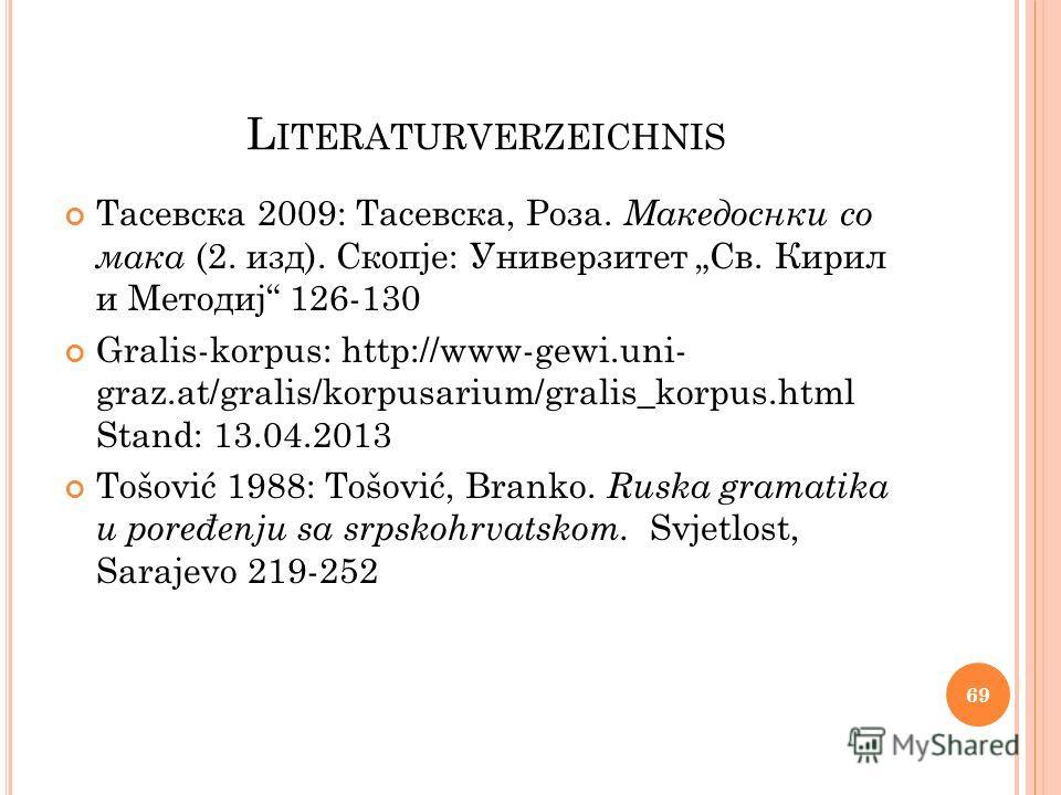 L ITERATURVERZEICHNIS Тасевска 2009: Тасевска, Роза. Македоснки со мака (2. изд). Скопје: Универзитет Св. Кирил и Методиј 126-130 Gralis-korpus: http://www-gewi.uni- graz.at/gralis/korpusarium/gralis_korpus.html Stand: 13.04.2013 Tošović 1988: Tošovi