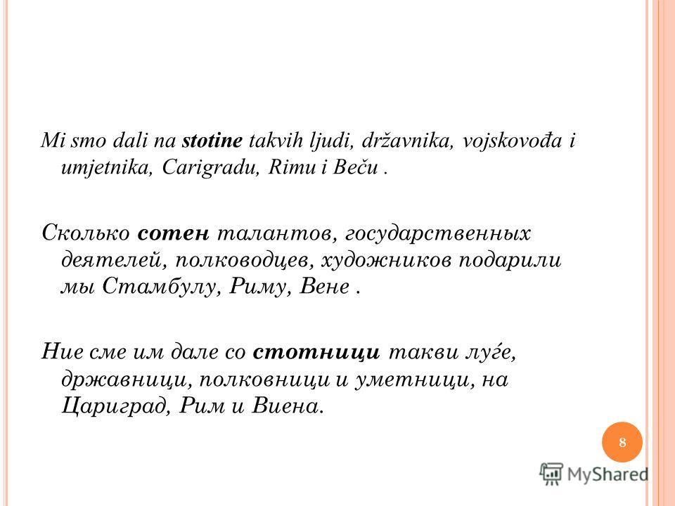 Mi smo dali na stotine takvih ljudi, državnika, vojskovo đ a i umjetnika, Carigradu, Rimu i Beču. Сколько сотен талантов, государственных деятелей, полководцев, художников подарили мы Стамбулу, Риму, Вене. Ние сме им дале со стотници такви луѓе, држа