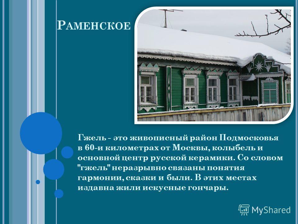 Р АМЕНСКОЕ Гжель - это живописный район Подмосковья в 60-и километрах от Москвы, колыбель и основной центр русской керамики. Со словом гжель неразрывно связаны понятия гармонии, сказки и были. В этих местах издавна жили искусные гончары.