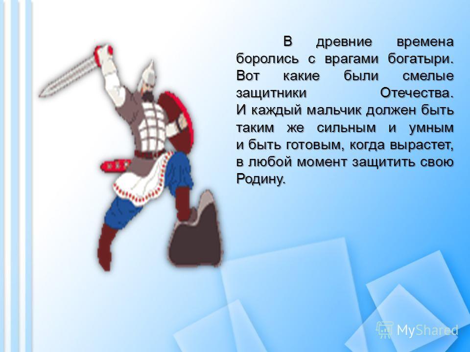 В древние времена боролись с врагами богатыри. Вот какие были смелые защитники Отечества. И каждый мальчик должен быть таким же сильным и умным и быть готовым, когда вырастет, в любой момент защитить свою Родину.