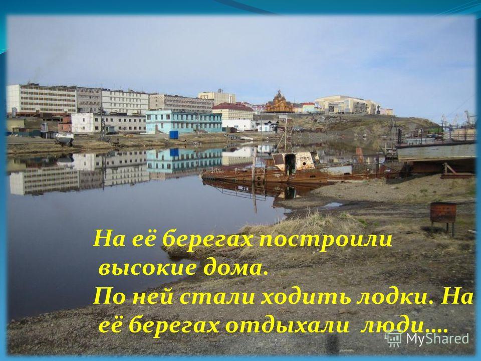 На её берегах построили высокие дома. По ней стали ходить лодки. На её берегах отдыхали люди….