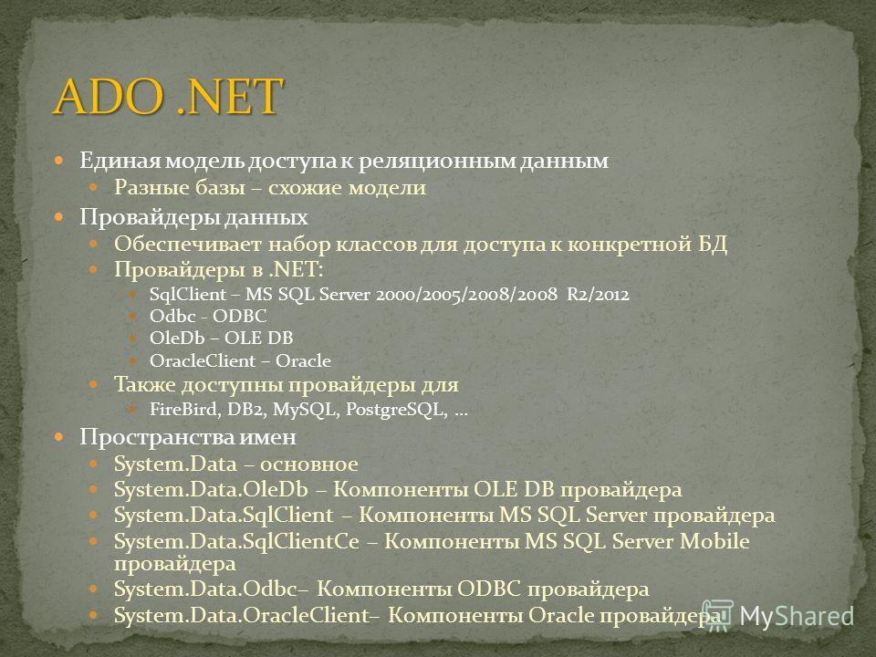Единая модель доступа к реляционным данным Разные базы – схожие модели Провайдеры данных Обеспечивает набор классов для доступа к конкретной БД Провайдеры в.NET: SqlClient – MS SQL Server 2000/2005/2008/2008 R2/2012 Odbc - ODBC OleDb – OLE DB OracleC
