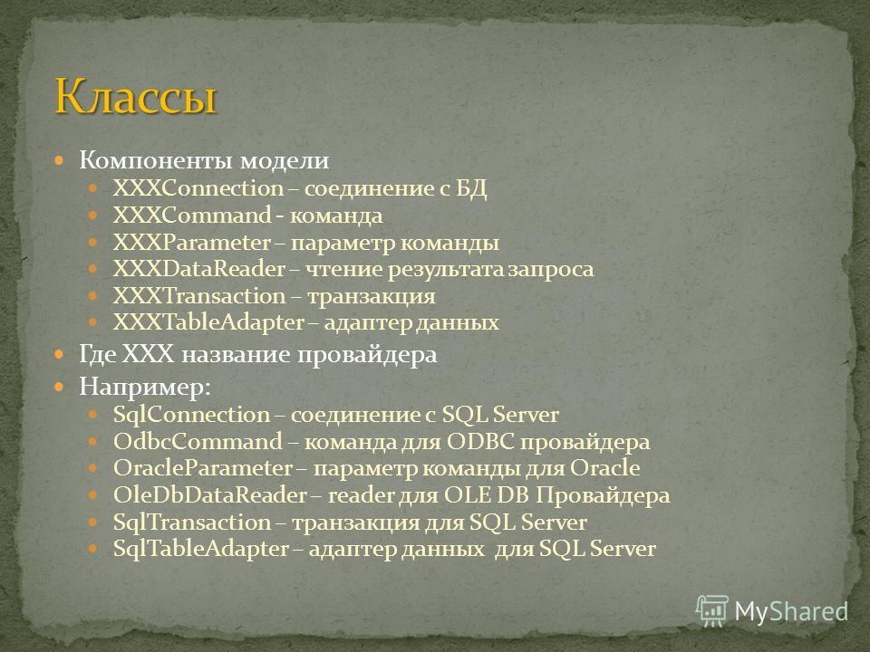 Компоненты модели XXXConnection – соединение с БД XXXCommand - команда XXXParameter – параметр команды XXXDataReader – чтение результата запроса XXXTransaction – транзакция XXXTableAdapter – адаптер данных Где XXX название провайдера Например: SqlCon