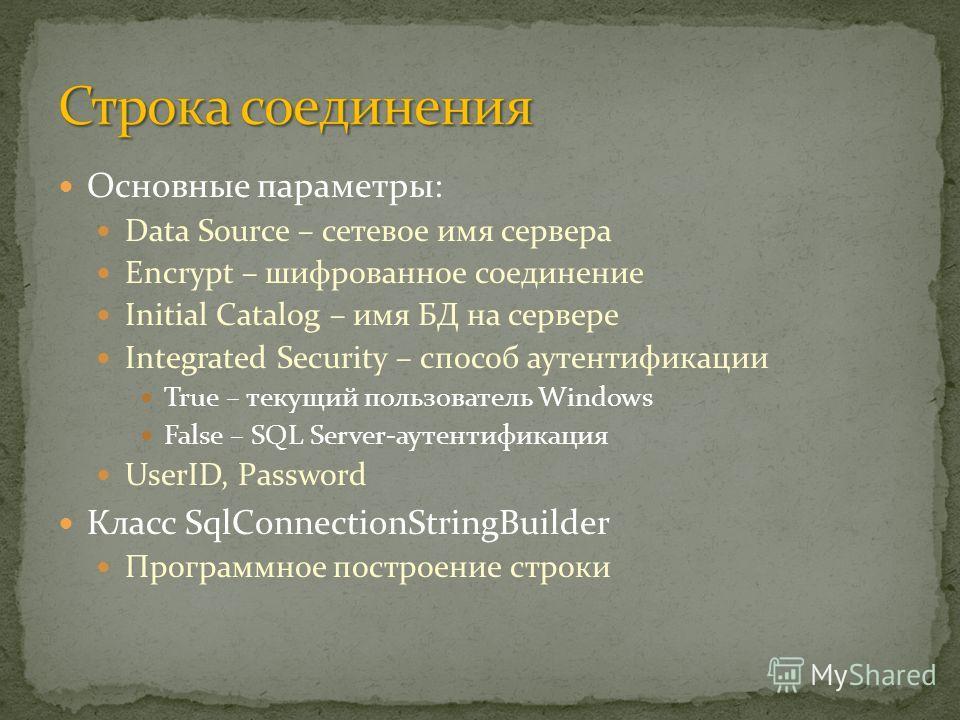 Основные параметры: Data Source – сетевое имя сервера Encrypt – шифрованное соединение Initial Catalog – имя БД на сервере Integrated Security – способ аутентификации True – текущий пользователь Windows False – SQL Server-аутентификация UserID, Passw
