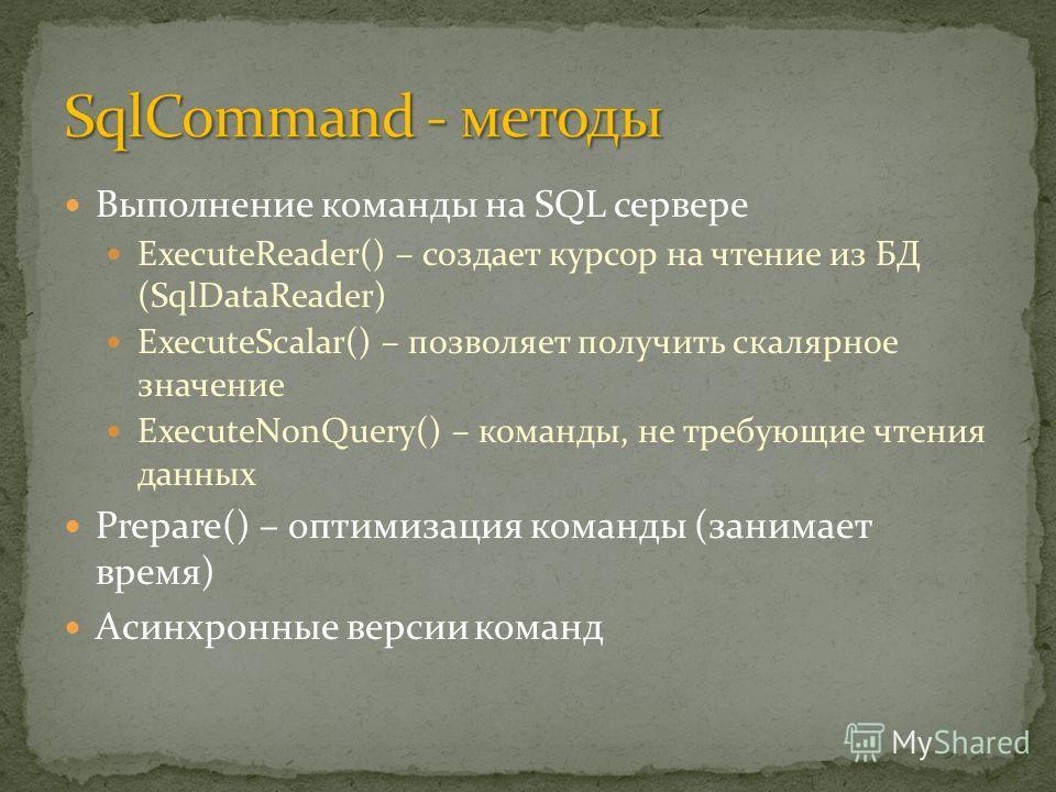 Выполнение команды на SQL сервере ExecuteReader() – создает курсор на чтение из БД (SqlDataReader) ExecuteScalar() – позволяет получить скалярное значение ExecuteNonQuery() – команды, не требующие чтения данных Prepare() – оптимизация команды (занима