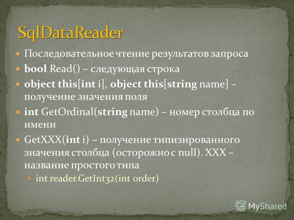 Последовательное чтение результатов запроса bool Read() – следующая строка object this[int i], object this[string name] – получение значения поля int GetOrdinal(string name) – номер столбца по имени GetXXX(int i) – получение типизированного значения