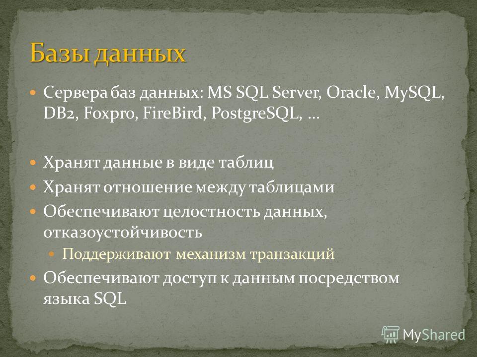 Сервера баз данных: MS SQL Server, Oracle, MySQL, DB2, Foxpro, FireBird, PostgreSQL, … Хранят данные в виде таблиц Хранят отношение между таблицами Обеспечивают целостность данных, отказоустойчивость Поддерживают механизм транзакций Обеспечивают дост