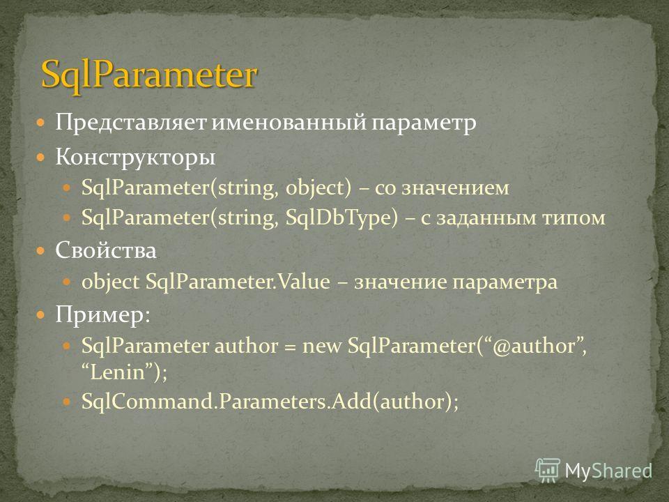 Представляет именованный параметр Конструкторы SqlParameter(string, object) – со значением SqlParameter(string, SqlDbType) – с заданным типом Свойства object SqlParameter.Value – значение параметра Пример: SqlParameter author = new SqlParameter(@auth