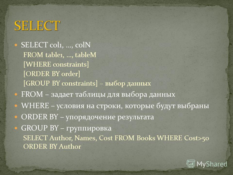 SELECT col1, …, colN FROM table1, …, tableM [WHERE constraints] [ORDER BY order] [GROUP BY constraints] – выбор данных FROM – задает таблицы для выбора данных WHERE – условия на строки, которые будут выбраны ORDER BY – упорядочение результата GROUP B