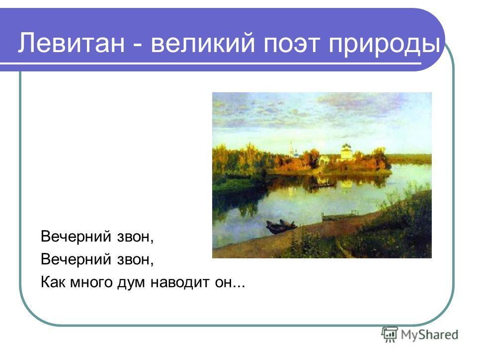 Левитан - великий поэт природы Вечерний звон, Как много дум наводит он...