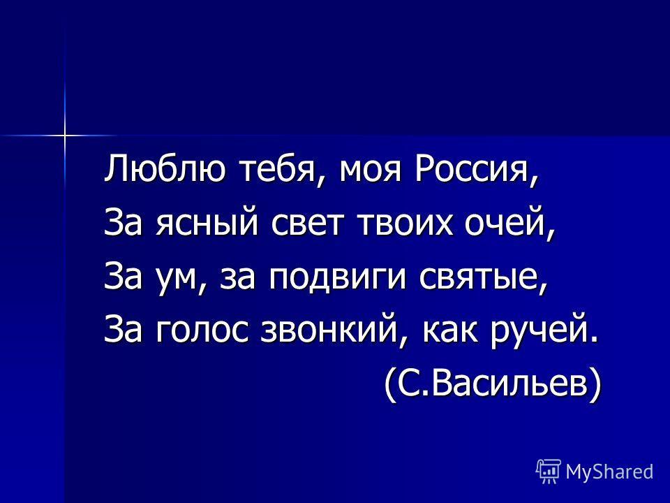 Люблю тебя, моя Россия, За ясный свет твоих очей, За ум, за подвиги святые, За голос звонкий, как ручей. (С.Васильев) (С.Васильев)