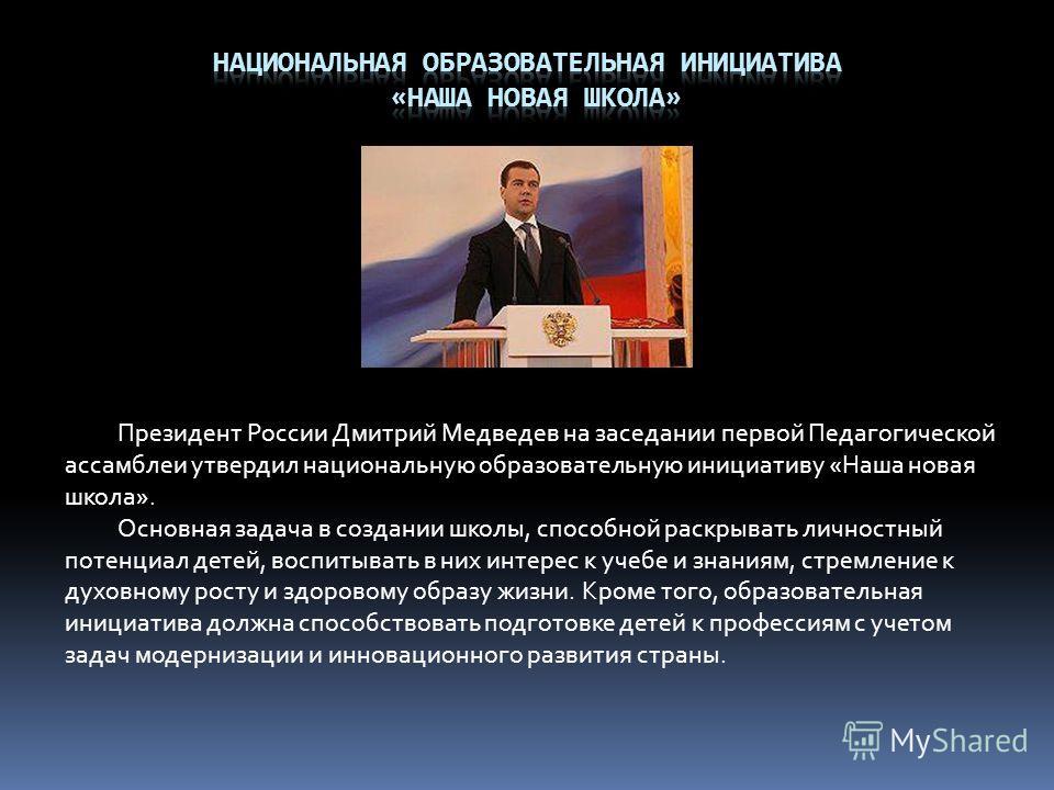 Президент России Дмитрий Медведев на заседании первой Педагогической ассамблеи утвердил национальную образовательную инициативу «Наша новая школа». Основная задача в создании школы, способной раскрывать личностный потенциал детей, воспитывать в них и
