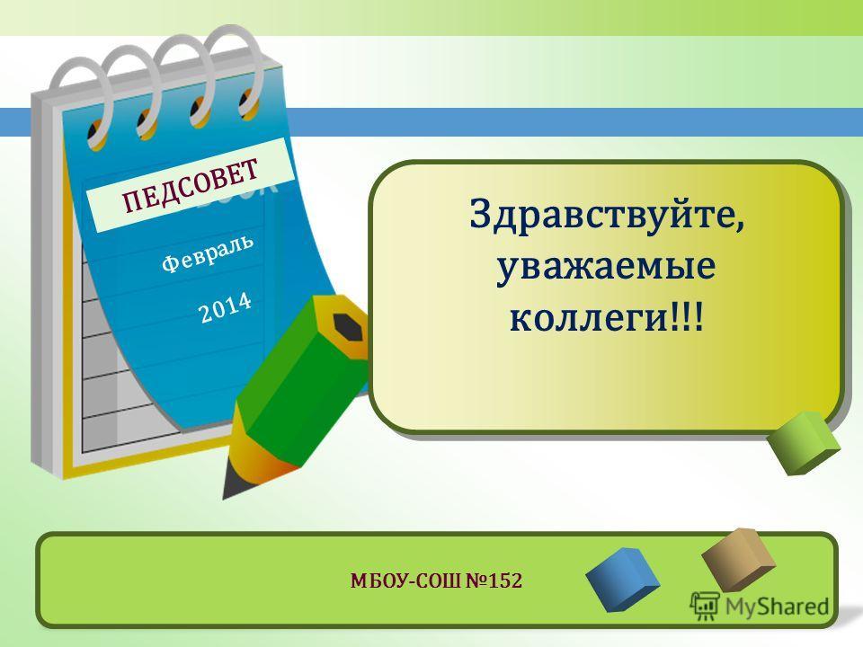 ПЕДСОВЕТ Февраль 2014 Здравствуйте, уважаемые коллеги!!! МБОУ-СОШ 152