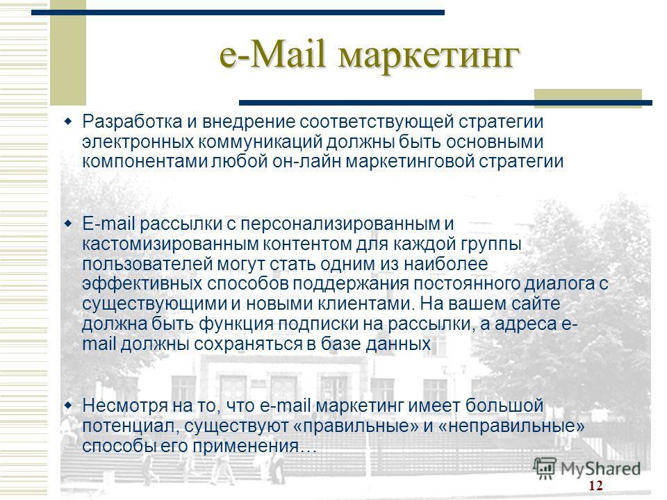 12 e-Mail маркетинг Разработка и внедрение соответствующей стратегии электронных коммуникаций должны быть основными компонентами любой он-лайн маркетинговой стратегии E-mail рассылки с персонализированным и кастомизированным контентом для каждой груп
