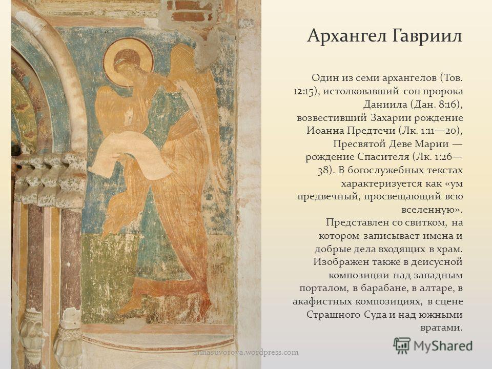 Архангел Гавриил Один из семи архангелов (Тов. 12:15), истолковавший сон пророка Даниила (Дан. 8:16), возвестивший Захарии рождение Иоанна Предтечи (Лк. 1:1120), Пресвятой Деве Марии рождение Спасителя (Лк. 1:26 38). В богослужебных текстах характери