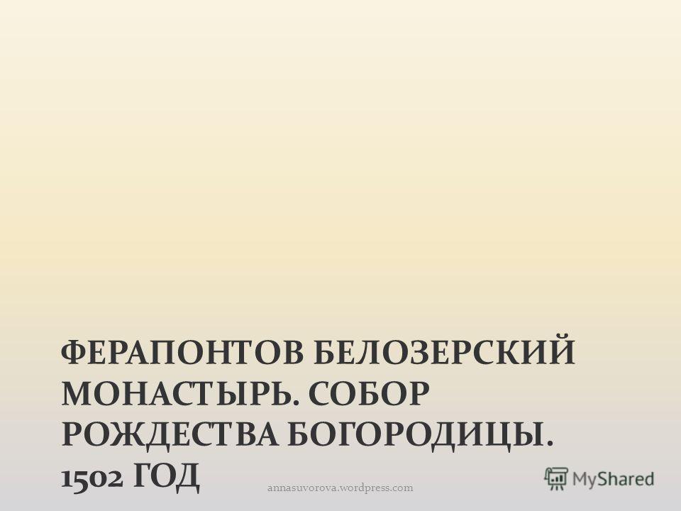 ФЕРАПОНТОВ БЕЛОЗЕРСКИЙ МОНАСТЫРЬ. СОБОР РОЖДЕСТВА БОГОРОДИЦЫ. 1502 ГОД annasuvorova.wordpress.com