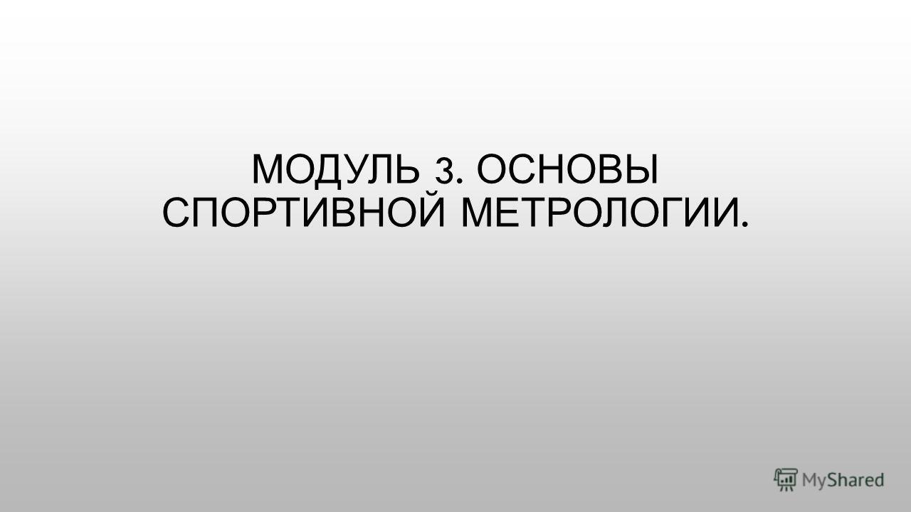 МОДУЛЬ 3. ОСНОВЫ СПОРТИВНОЙ МЕТРОЛОГИИ.