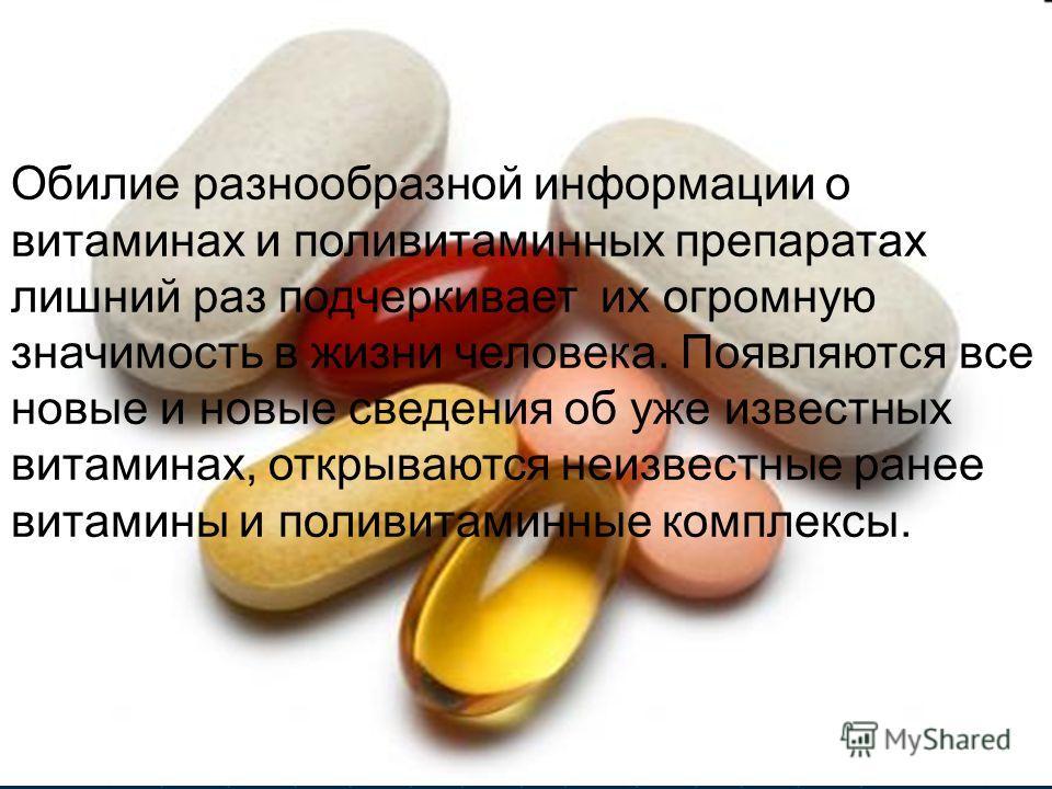 Обилие разнообразной информации о витаминах и поливитаминных препаратах лишний раз подчеркивает их огромную значимость в жизни человека. Появляются все новые и новые сведения об уже известных витаминах, открываются неизвестные ранее витамины и поливи