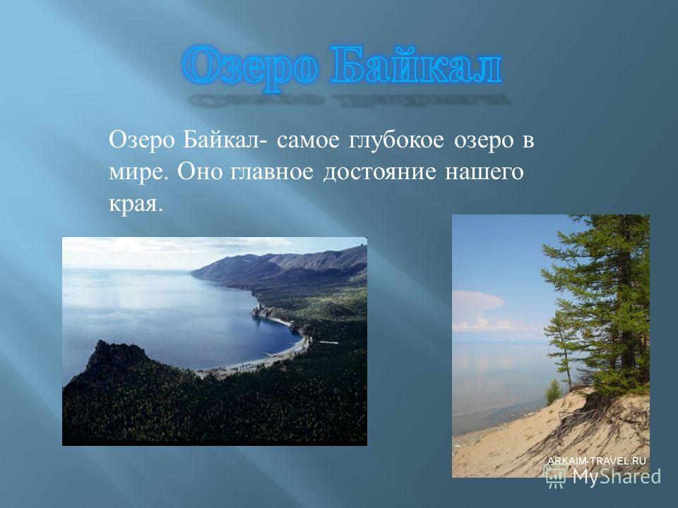 Озеро Байкал - самое глубокое озеро в мире. Оно главное достояние нашего края.