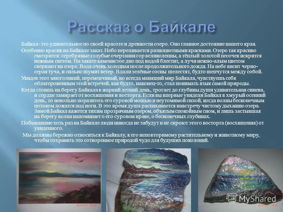 Байкал - это удивительное по своей красоте и древности озеро. Оно главное достояние нашего края. Особенно красив на Байкале закат. Небо переливается разноцветными красками. Озеро так красиво смотрится : серебряные голубые очертания гор великолепны, а
