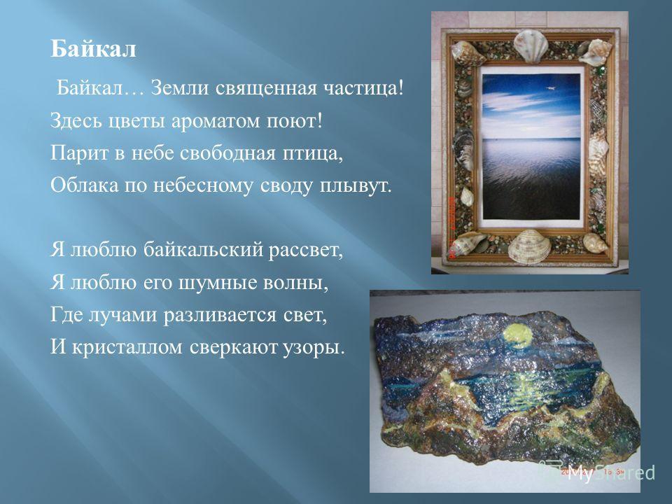 Байкал Байкал … Земли священная частица ! Здесь цветы ароматом поют ! Парит в небе свободная птица, Облака по небесному своду плывут. Я люблю байкальский рассвет, Я люблю его шумные волны, Где лучами разливается свет, И кристаллом сверкают узоры.