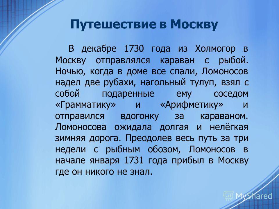 Путешествие в Москву В декабре 1730 года из Холмогор в Москву отправлялся караван с рыбой. Ночью, когда в доме все спали, Ломоносов надел две рубахи, нагольный тулуп, взял с собой подаренные ему соседом «Грамматику» и «Арифметику» и отправился вдогон