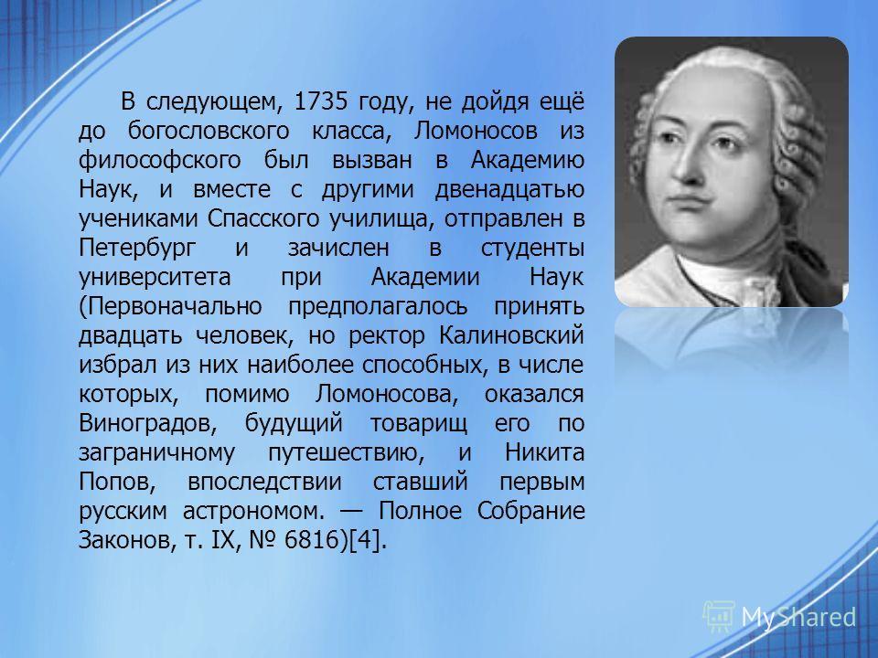 В следующем, 1735 году, не дойдя ещё до богословского класса, Ломоносов из философского был вызван в Академию Наук, и вместе с другими двенадцатью учениками Спасского училища, отправлен в Петербург и зачислен в студенты университета при Академии Наук