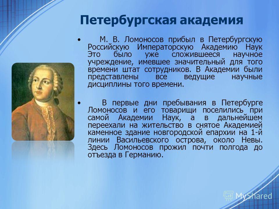 Петербургская академия М. В. Ломоносов прибыл в Петербургскую Российскую Императорскую Академию Наук Это было уже сложившееся научное учреждение, имевшее значительный для того времени штат сотрудников. В Академии были представлены все ведущие научные