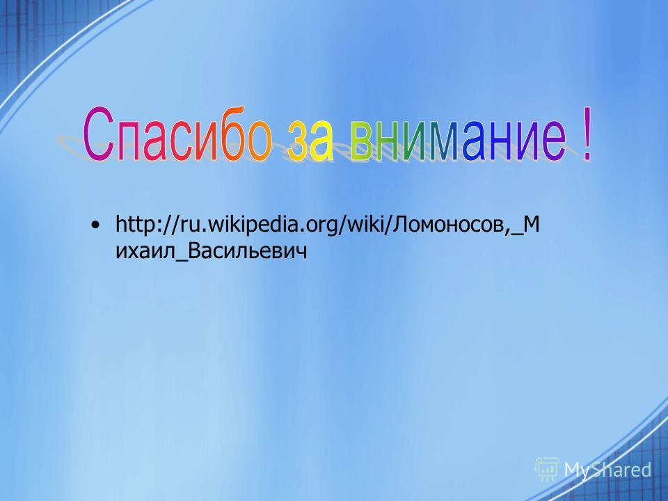 http://ru.wikipedia.org/wiki/Ломоносов,_М ихаил_Васильевич