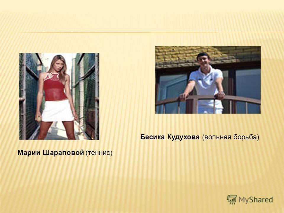 Марии Шараповой (теннис) Бесика Кудухова (вольная борьба)