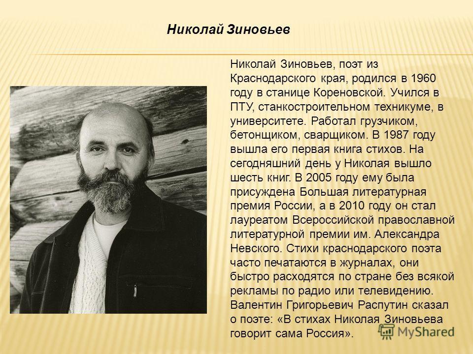 Николай Зиновьев, поэт из Краснодарского края, родился в 1960 году в станице Кореновской. Учился в ПТУ, станкостроительном техникуме, в университете. Работал грузчиком, бетонщиком, сварщиком. В 1987 году вышла его первая книга стихов. На сегодняшний