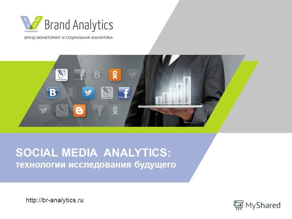 http://br-analytics.ru SOCIAL MEDIA ANALYTICS: технологии исследования будущего