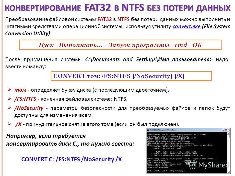 КОНВЕРТИРОВАНИЕ FAT32 В NTFS БЕЗ ПОТЕРИ ДАННЫХ Преобразование файловой системы FAT32 в NTFS без потери данных можно выполнить и штатными средствами операционной системы, используя утилиту convert.exe (File System Conversion Utility): Пуск - Выполнить
