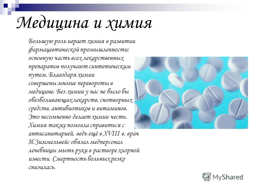 Медицина и химия Большую роль играет химия в развитии фармацевтической промышленности: основную часть всех лекарственных препаратов получают синтетическим путем. Благодаря химии совершены многие перевороты в медицине. Без химии у нас не было бы обезб
