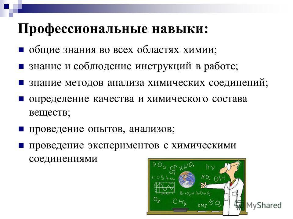 Профессиональные навыки: общие знания во всех областях химии; знание и соблюдение инструкций в работе; знание методов анализа химических соединений; определение качества и химического состава веществ; проведение опытов, анализов; проведение экспериме