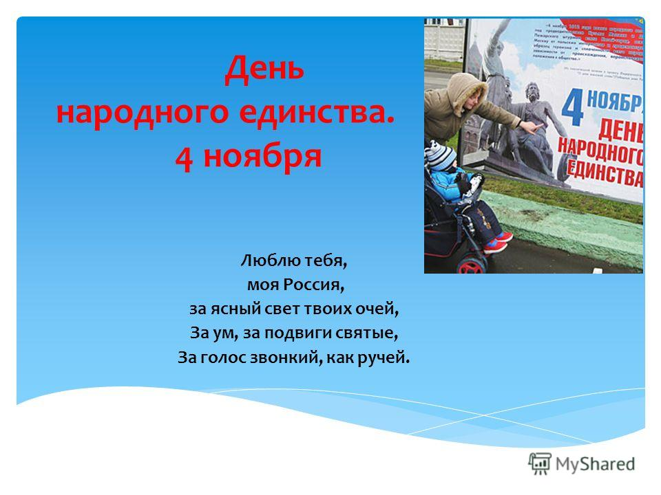 День народного единства. 4 ноября Люблю тебя, моя Россия, за ясный свет твоих очей, За ум, за подвиги святые, За голос звонкий, как ручей.